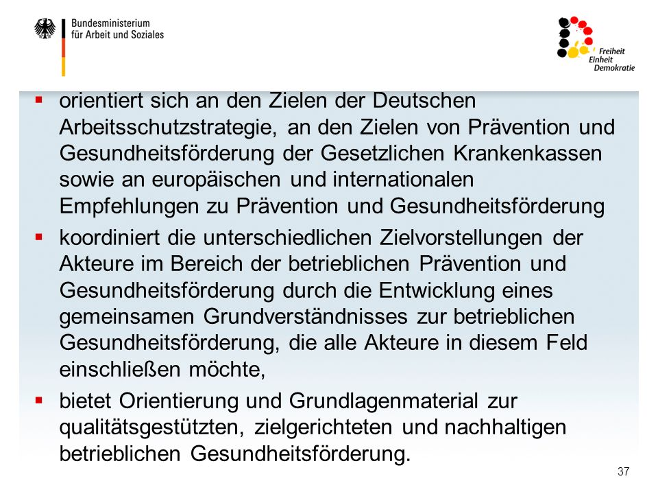 orientiert sich an den Zielen der Deutschen Arbeitsschutzstrategie, an den Zielen von Prävention und Gesundheitsförderung der Gesetzlichen Krankenkassen sowie an europäischen und internationalen Empfehlungen zu Prävention und Gesundheitsförderung