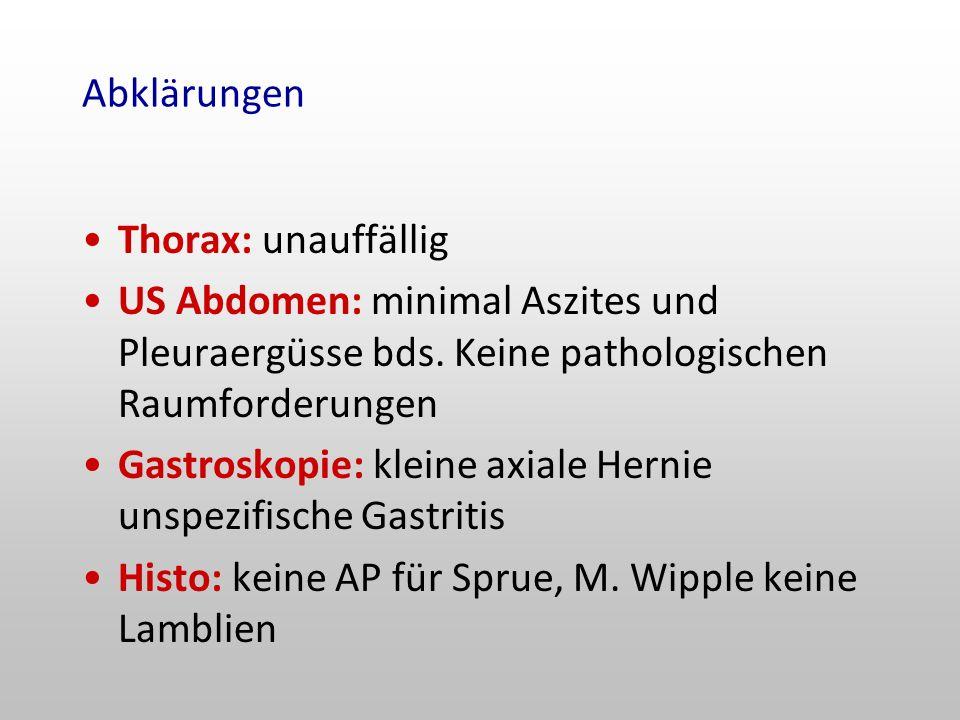 Abklärungen Thorax: unauffällig. US Abdomen: minimal Aszites und Pleuraergüsse bds. Keine pathologischen Raumforderungen.