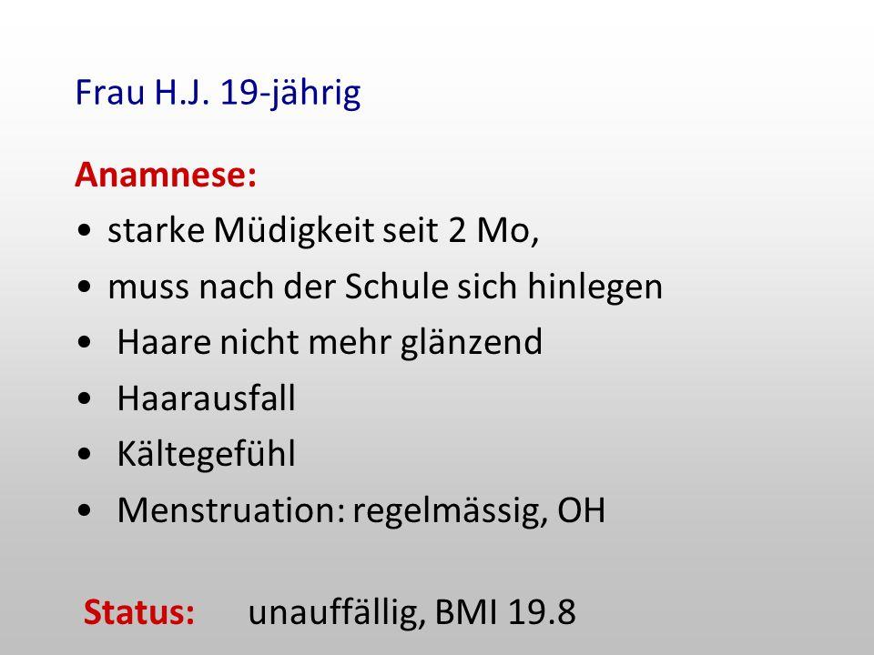 Frau H.J. 19-jährig Anamnese: starke Müdigkeit seit 2 Mo, muss nach der Schule sich hinlegen. Haare nicht mehr glänzend.