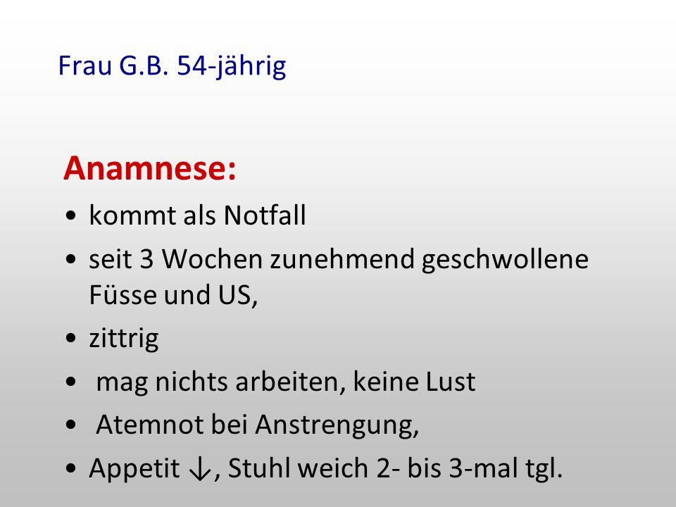 Anamnese: Frau G.B. 54-jährig kommt als Notfall