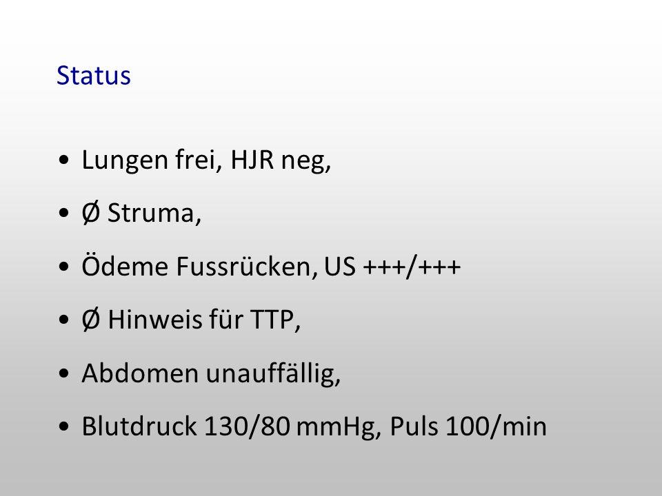 Status Lungen frei, HJR neg, Ø Struma, Ödeme Fussrücken, US +++/+++ Ø Hinweis für TTP, Abdomen unauffällig,