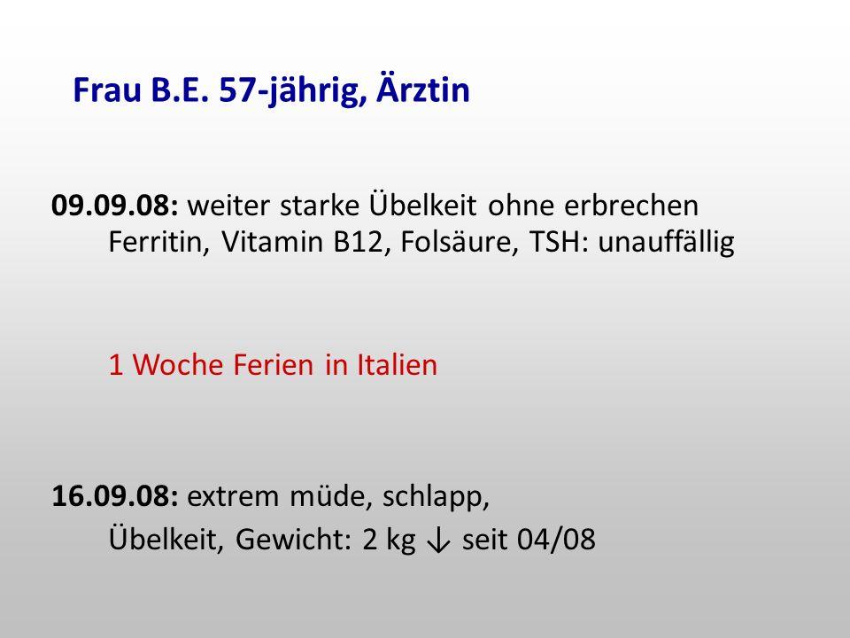 Frau B.E. 57-jährig, Ärztin 09.09.08: weiter starke Übelkeit ohne erbrechen Ferritin, Vitamin B12, Folsäure, TSH: unauffällig.
