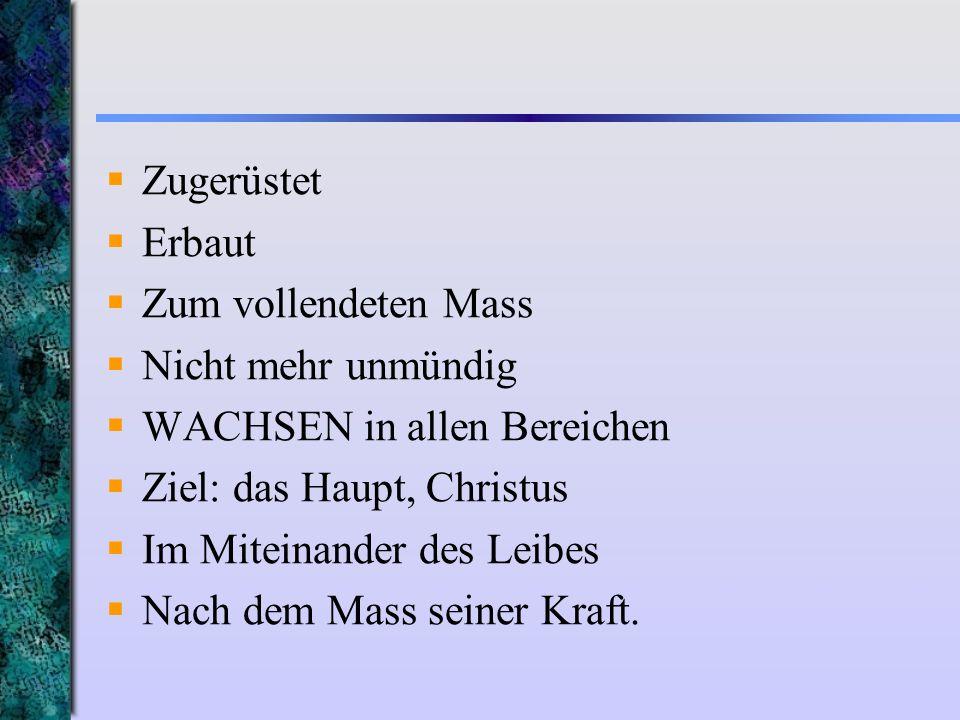 Zugerüstet Erbaut. Zum vollendeten Mass. Nicht mehr unmündig. WACHSEN in allen Bereichen. Ziel: das Haupt, Christus.