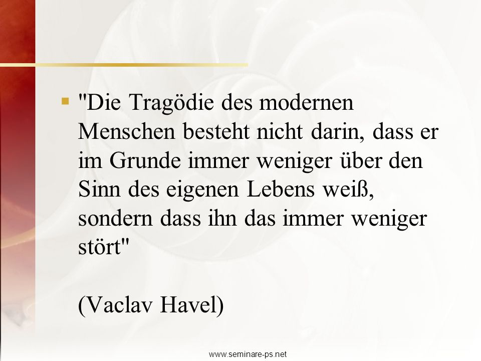 Die Tragödie des modernen Menschen besteht nicht darin, dass er im Grunde immer weniger über den Sinn des eigenen Lebens weiß, sondern dass ihn das immer weniger stört (Vaclav Havel)