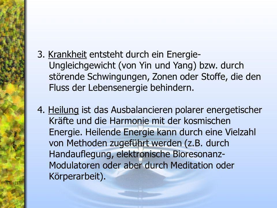 3. Krankheit entsteht durch ein Energie-Ungleichgewicht (von Yin und Yang) bzw. durch störende Schwingungen, Zonen oder Stoffe, die den Fluss der Lebensenergie behindern.