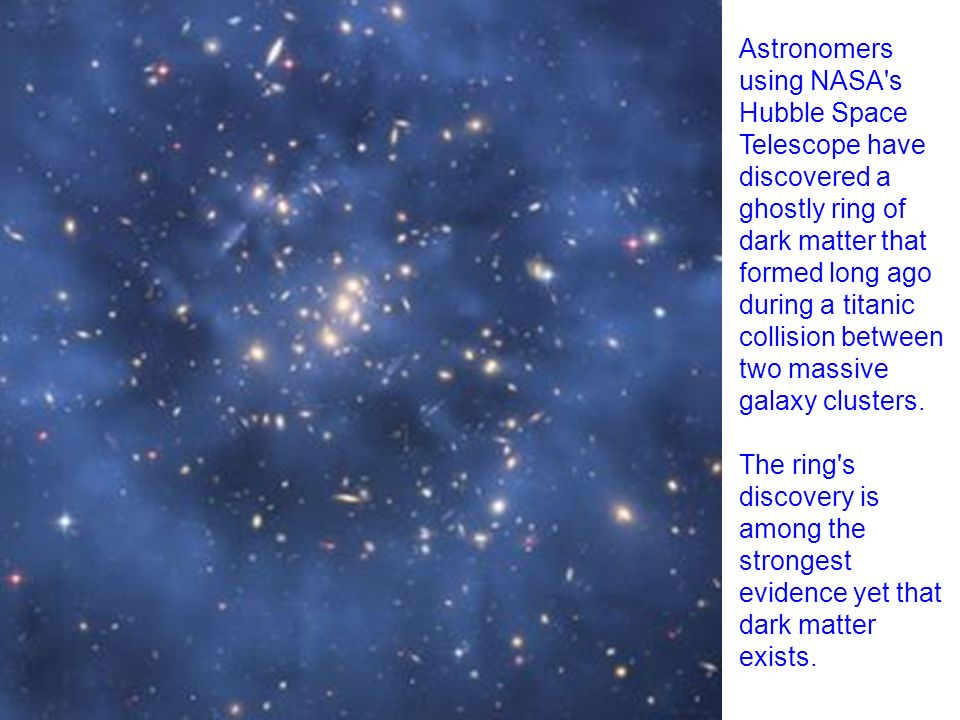 Astronomers using NASA s Hubble Space Telescope have discovered a ghostly ring of dark matter that formed long ago during a titanic collision between two massive galaxy clusters.