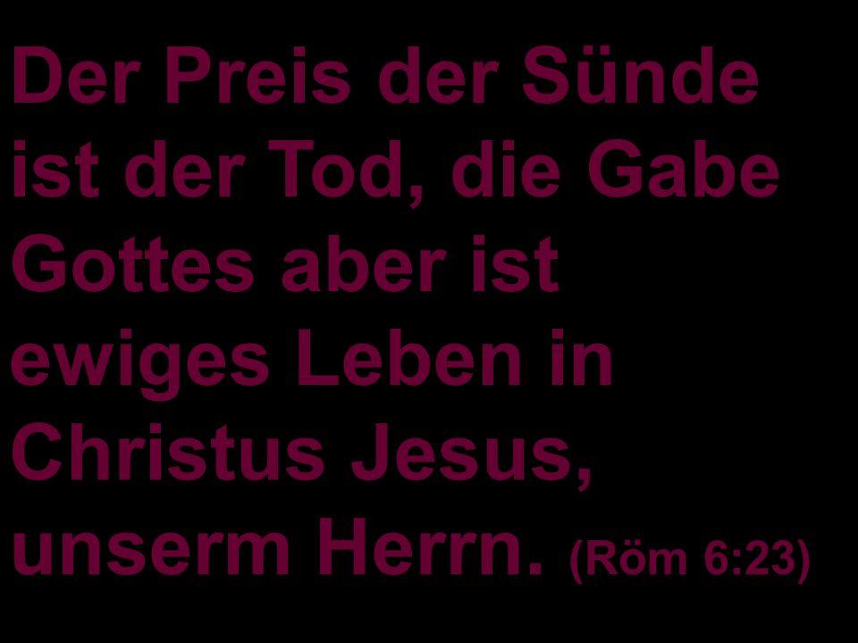 Der Preis der Sünde ist der Tod, die Gabe Gottes aber ist ewiges Leben in Christus Jesus, unserm Herrn.