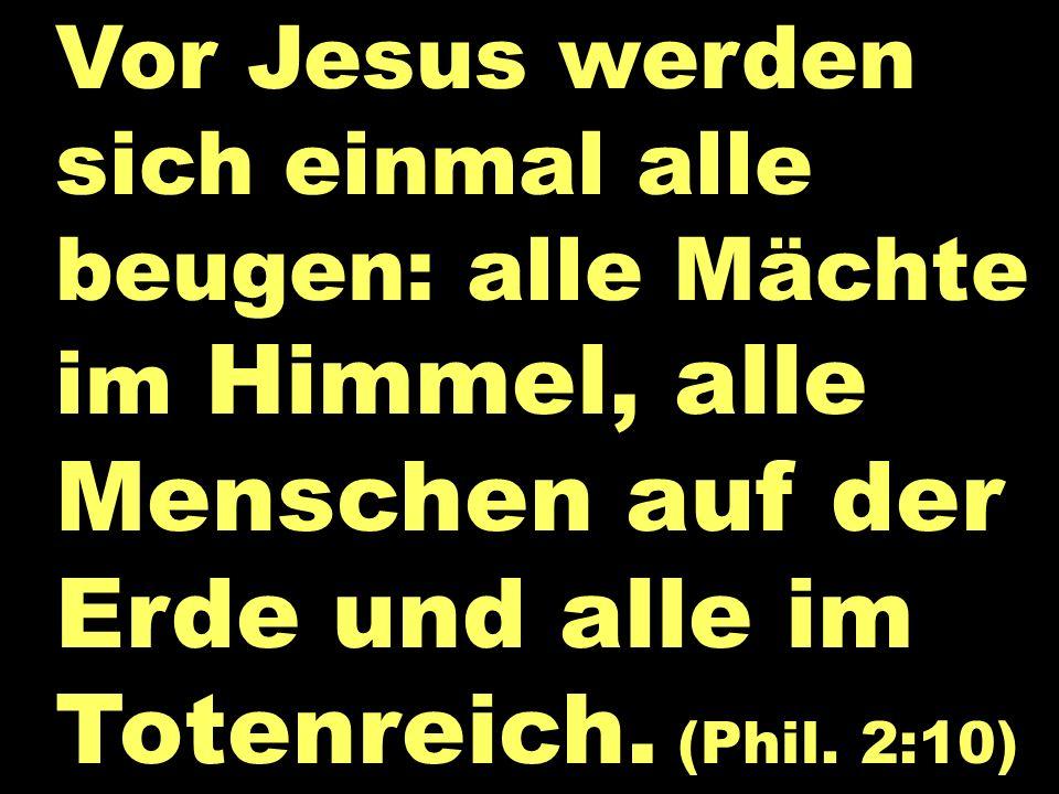 Vor Jesus werden sich einmal alle beugen: alle Mächte im Himmel, alle Menschen auf der Erde und alle im Totenreich. (Phil. 2:10)