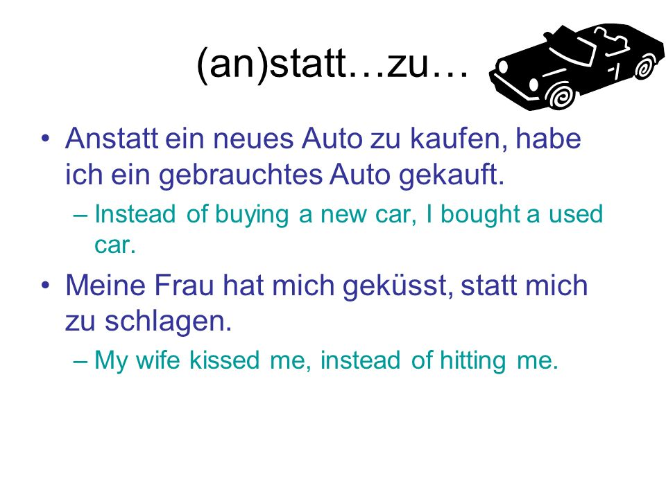 (an)statt…zu… Anstatt ein neues Auto zu kaufen, habe ich ein gebrauchtes Auto gekauft. Instead of buying a new car, I bought a used car.