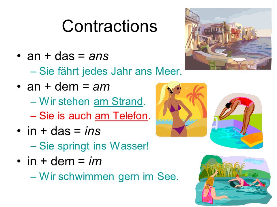 Contractions an + das = ans an + dem = am in + das = ins in + dem = im