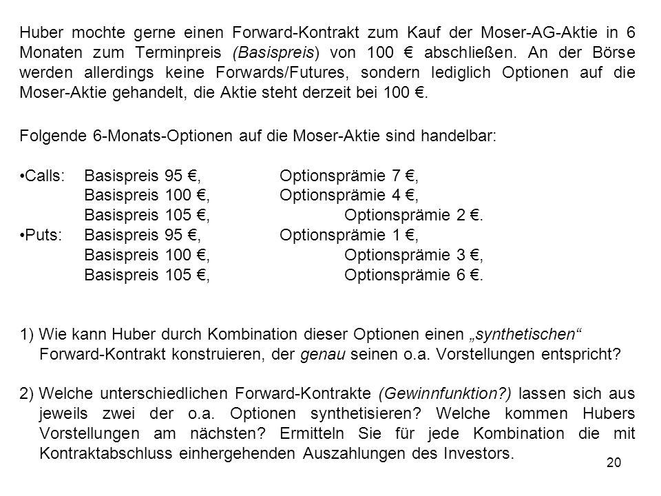 Huber mochte gerne einen Forward-Kontrakt zum Kauf der Moser-AG-Aktie in 6 Monaten zum Terminpreis (Basispreis) von 100 € abschließen. An der Börse werden allerdings keine Forwards/Futures, sondern lediglich Optionen auf die Moser-Aktie gehandelt, die Aktie steht derzeit bei 100 €.