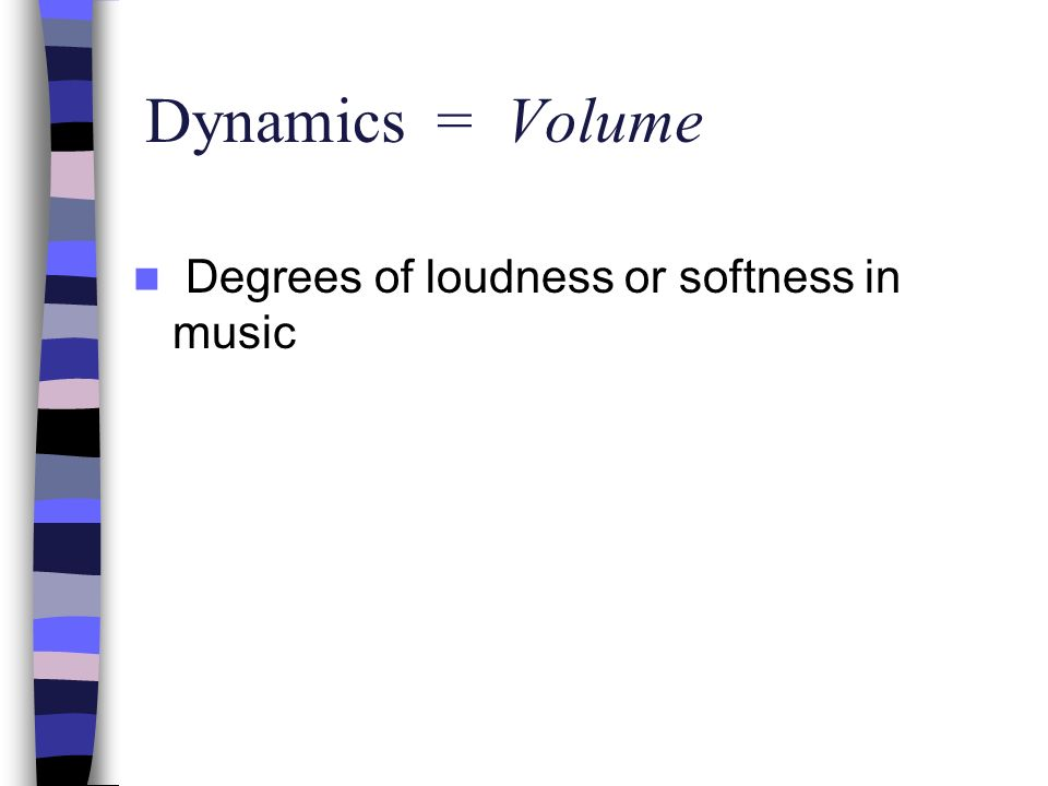 Dynamics = Volume Degrees of loudness or softness in music
