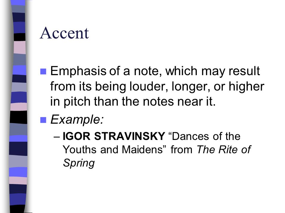 Accent Emphasis of a note, which may result from its being louder, longer, or higher in pitch than the notes near it.