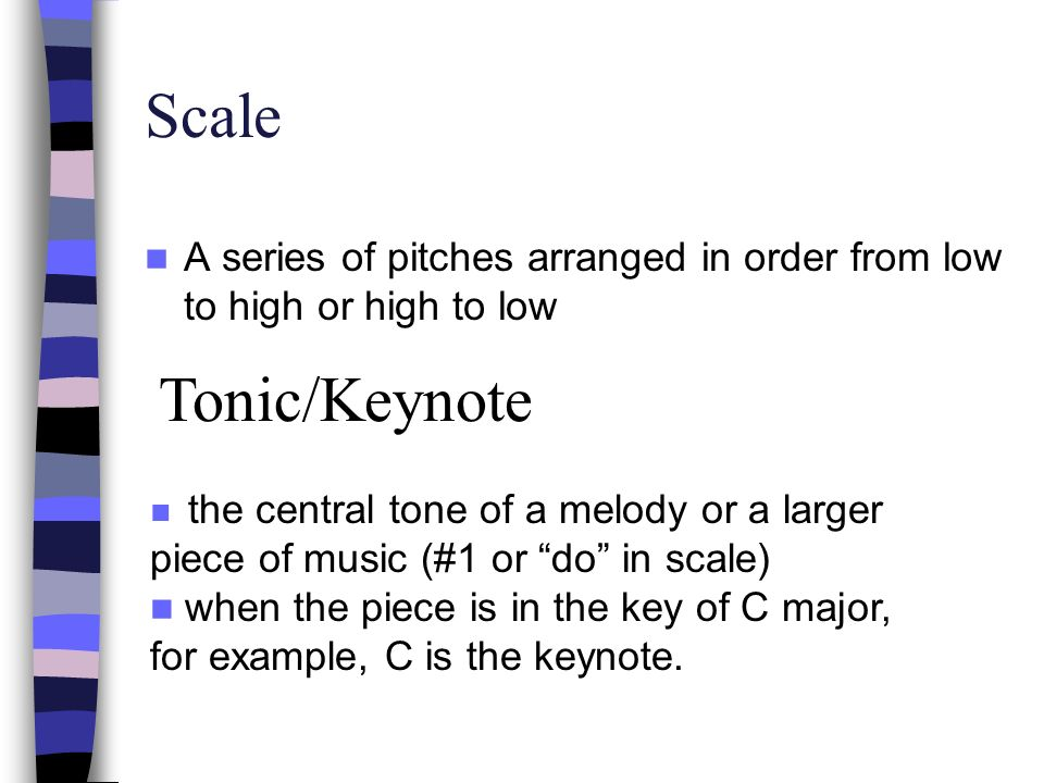 Scale A series of pitches arranged in order from low to high or high to low. Tonic/Keynote.