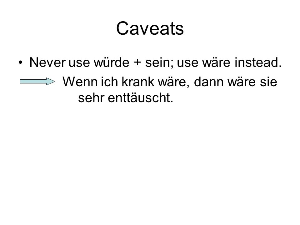 Caveats Never use würde + sein; use wäre instead.