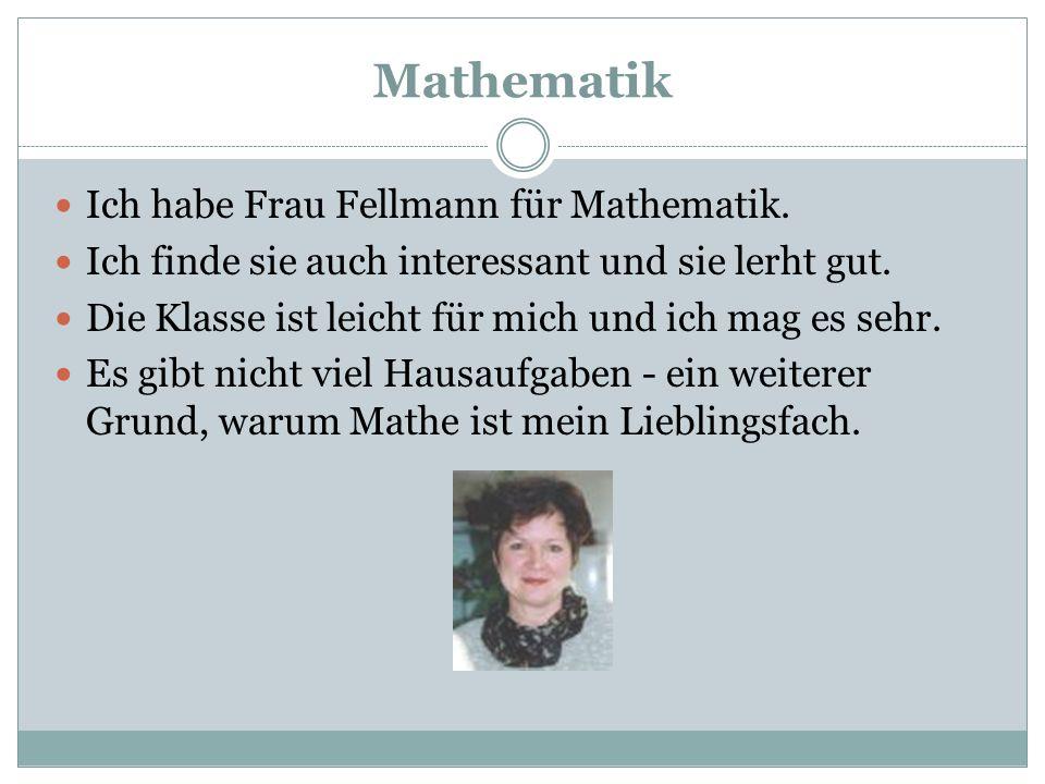 Mathematik Ich habe Frau Fellmann für Mathematik.