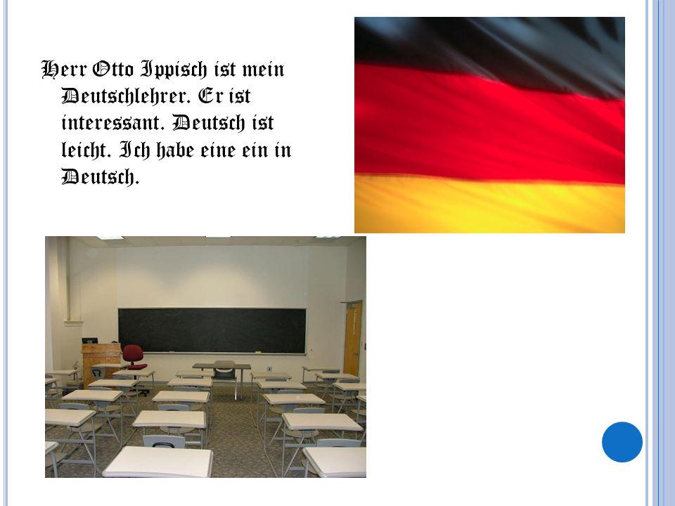 Herr Otto Ippisch ist mein Deutschlehrer. Er ist interessant