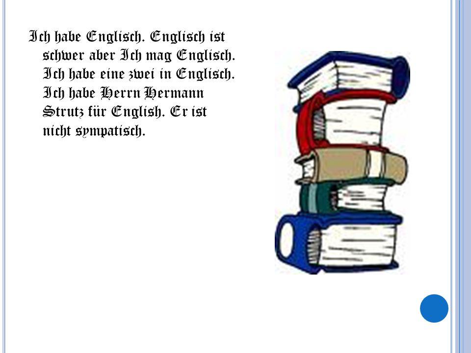 Ich habe Englisch. Englisch ist schwer aber Ich mag Englisch