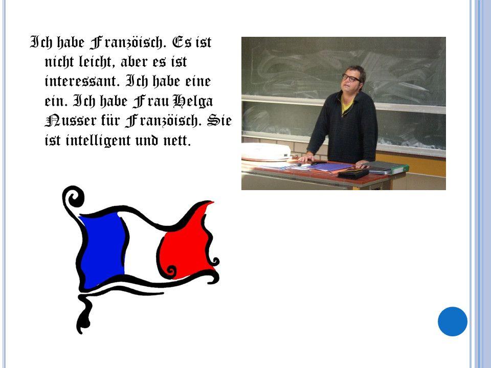 Ich habe Franzöisch. Es ist nicht leicht, aber es ist interessant