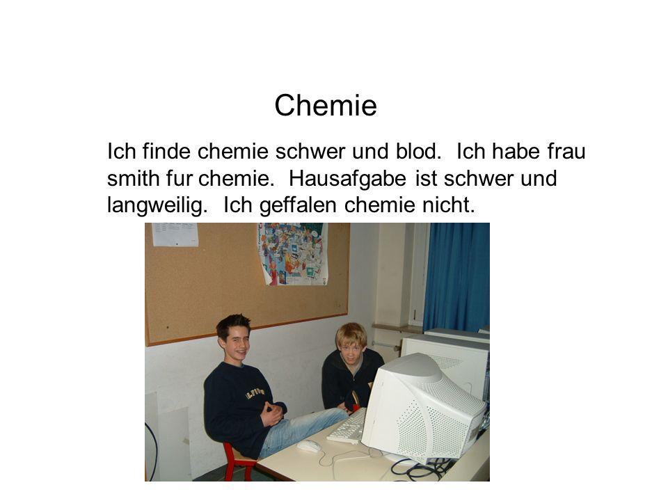 Chemie Ich finde chemie schwer und blod. Ich habe frau smith fur chemie.