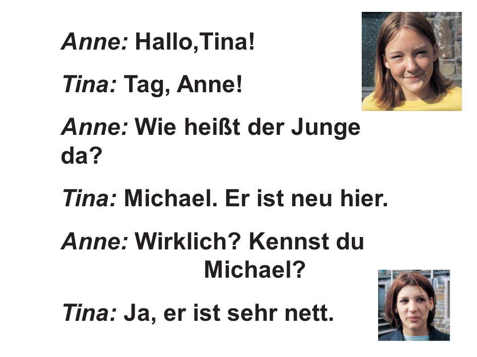 Anne: Hallo,Tina! Tina: Tag, Anne! Anne: Wie heißt der Junge da Tina: Michael. Er ist neu hier. Anne: Wirklich Kennst du Michael