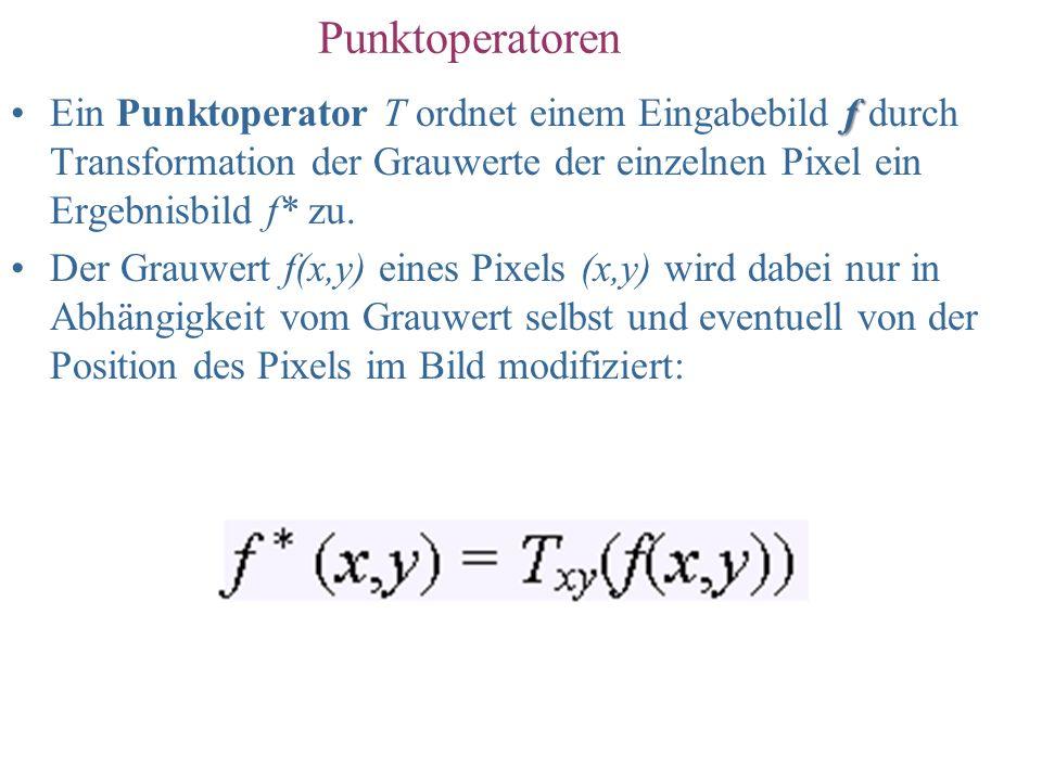 Punktoperatoren Ein Punktoperator T ordnet einem Eingabebild f durch Transformation der Grauwerte der einzelnen Pixel ein Ergebnisbild f* zu.