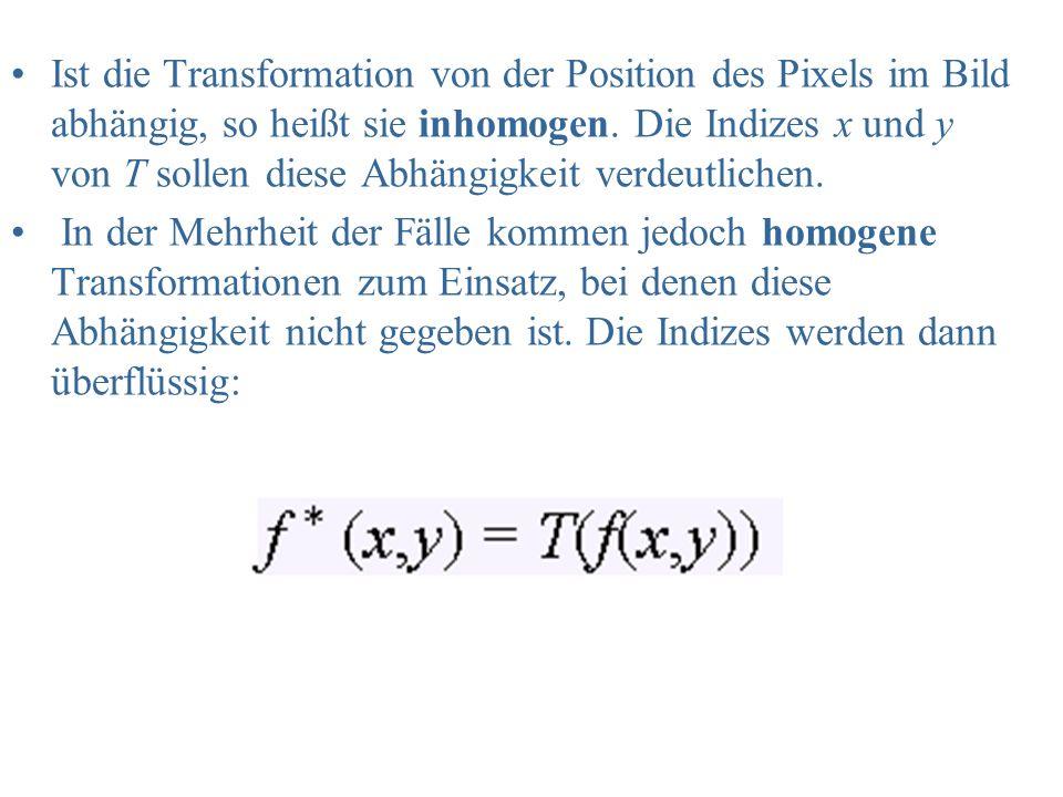 Ist die Transformation von der Position des Pixels im Bild abhängig, so heißt sie inhomogen. Die Indizes x und y von T sollen diese Abhängigkeit verdeutlichen.