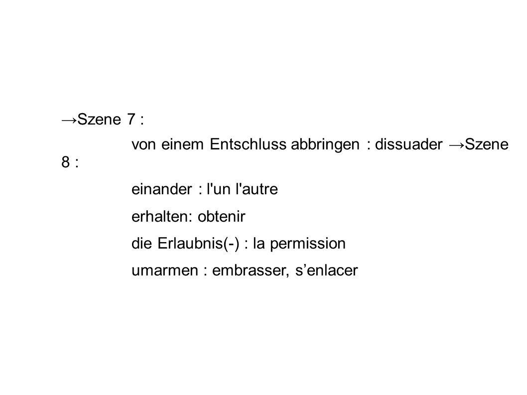 →Szene 7 : von einem Entschluss abbringen : dissuader →Szene 8 : einander : l un l autre. erhalten: obtenir.