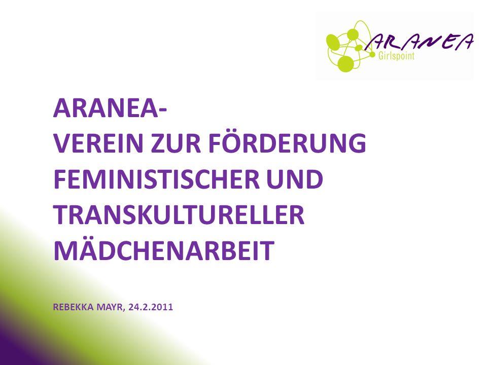 ARANEA- Verein zur Förderung feministischer und transkultureller Mädchenarbeit Rebekka Mayr, 24.2.2011