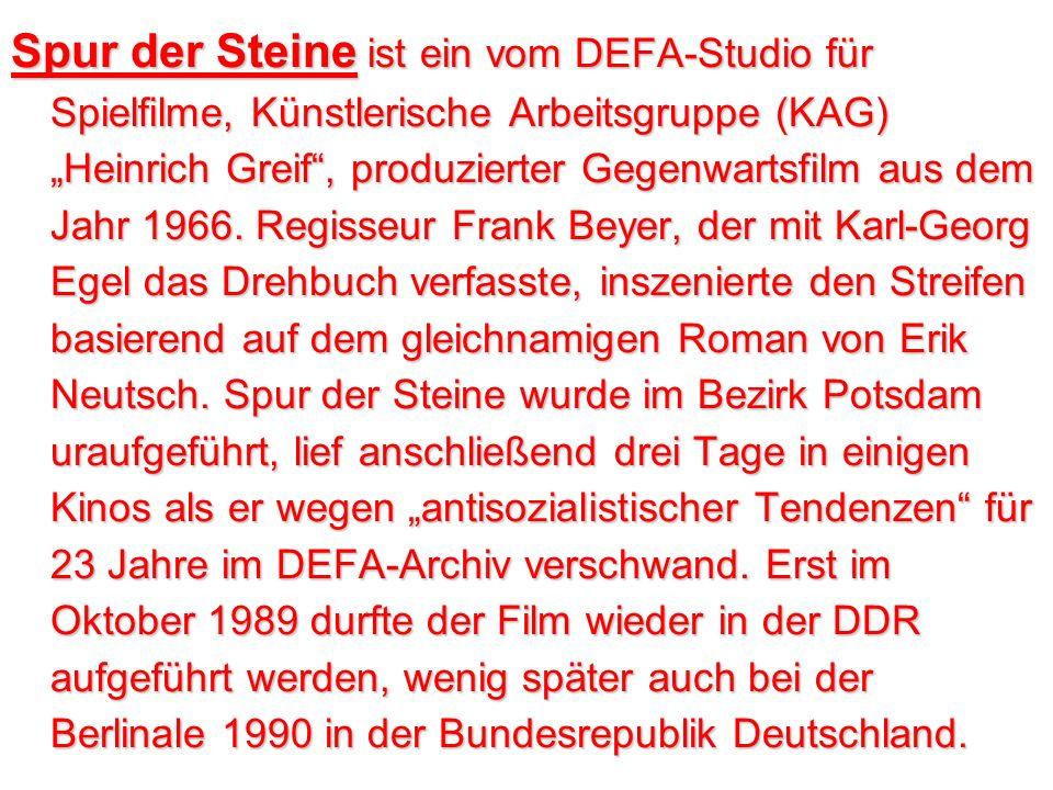"""Spur der Steine ist ein vom DEFA-Studio für Spielfilme, Künstlerische Arbeitsgruppe (KAG) """"Heinrich Greif , produzierter Gegenwartsfilm aus dem Jahr 1966. Regisseur Frank Beyer, der mit Karl-Georg Egel das Drehbuch verfasste, inszenierte den Streifen basierend auf dem gleichnamigen Roman von Erik Neutsch. Spur der Steine wurde im Bezirk Potsdam uraufgeführt, lief anschließend drei Tage in einigen Kinos als er wegen """"antisozialistischer Tendenzen für 23 Jahre im DEFA-Archiv verschwand. Erst im Oktober 1989 durfte der Film wieder in der DDR aufgeführt werden, wenig später auch bei der Berlinale 1990 in der Bundesrepublik Deutschland."""