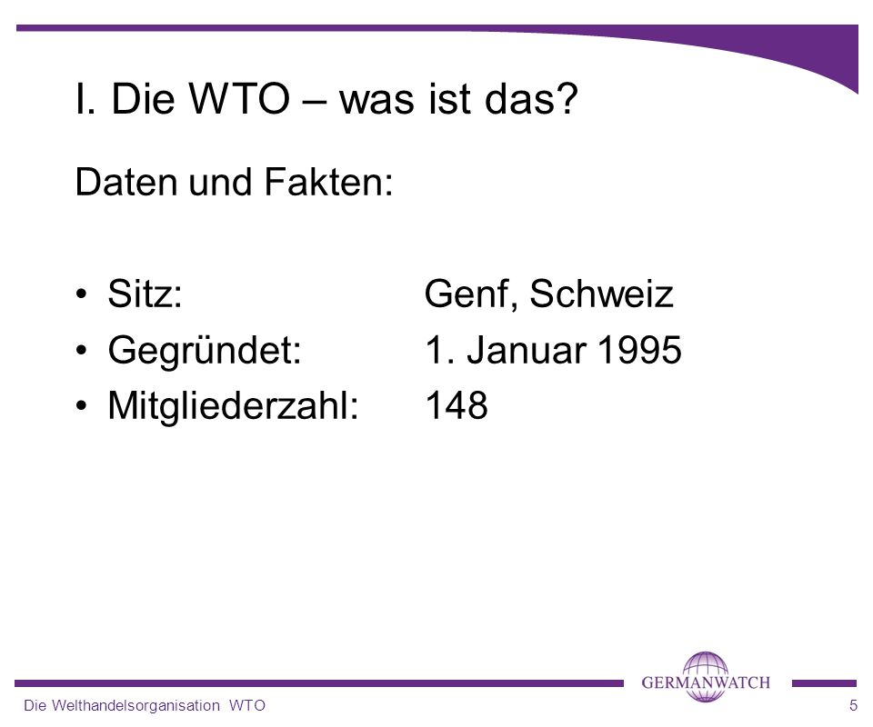 I. Die WTO – was ist das Daten und Fakten: Sitz: Genf, Schweiz
