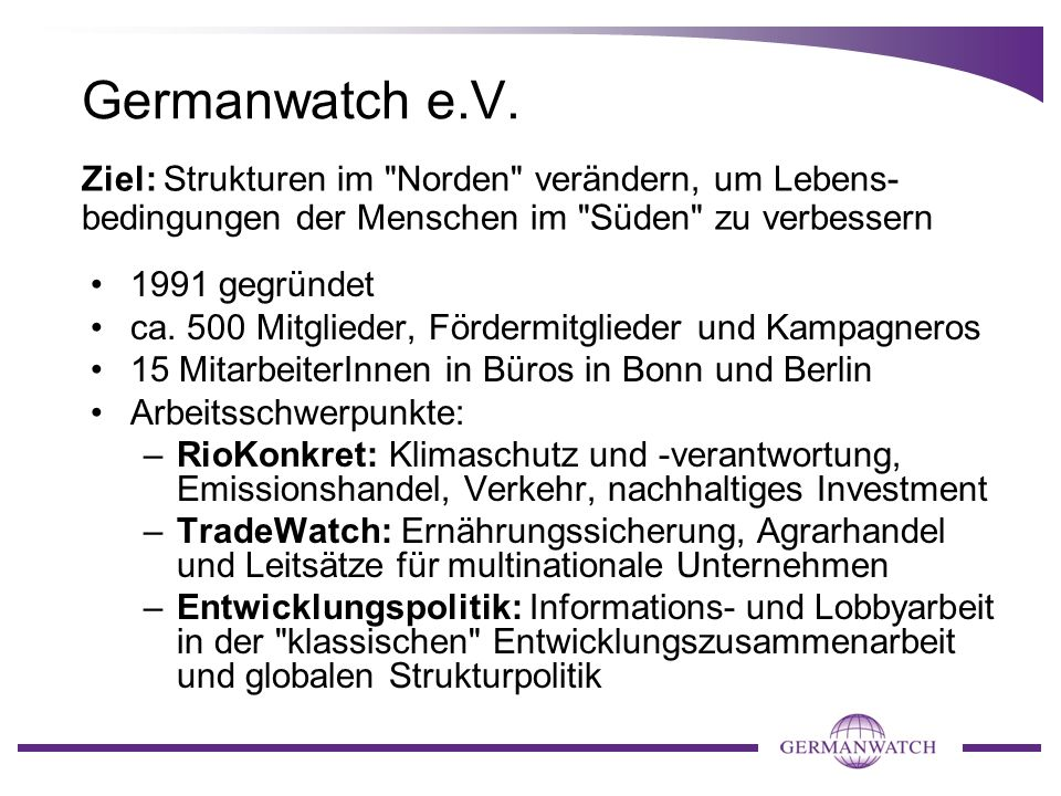 Germanwatch e.V. Ziel: Strukturen im Norden verändern, um Lebens-bedingungen der Menschen im Süden zu verbessern.