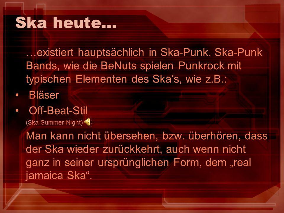 Ska heute… …existiert hauptsächlich in Ska-Punk. Ska-Punk Bands, wie die BeNuts spielen Punkrock mit typischen Elementen des Ska's, wie z.B.: