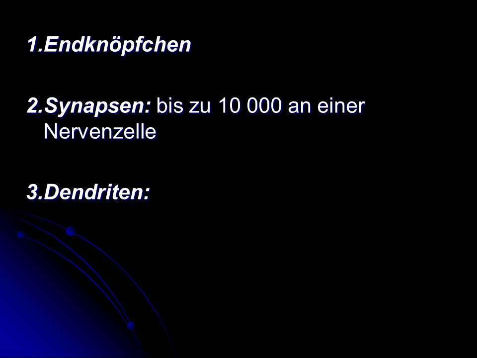 1.Endknöpfchen 2.Synapsen: bis zu 10 000 an einer Nervenzelle 3.Dendriten: