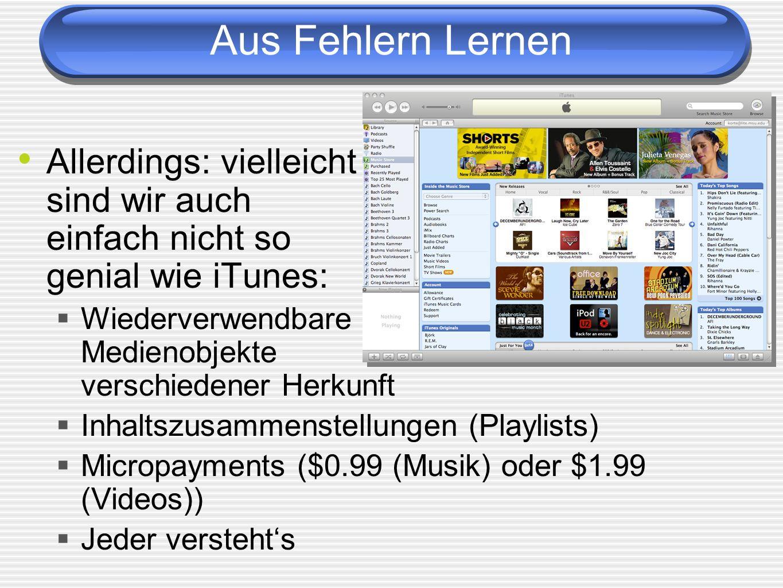 Aus Fehlern Lernen Allerdings: vielleicht sind wir auch einfach nicht so genial wie iTunes: Wiederverwendbare Medienobjekte verschiedener Herkunft.