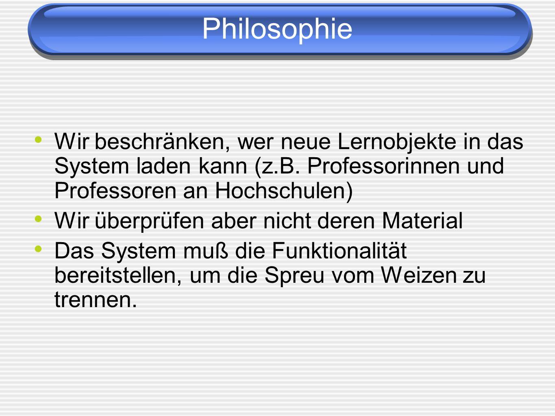 Philosophie Wir beschränken, wer neue Lernobjekte in das System laden kann (z.B. Professorinnen und Professoren an Hochschulen)