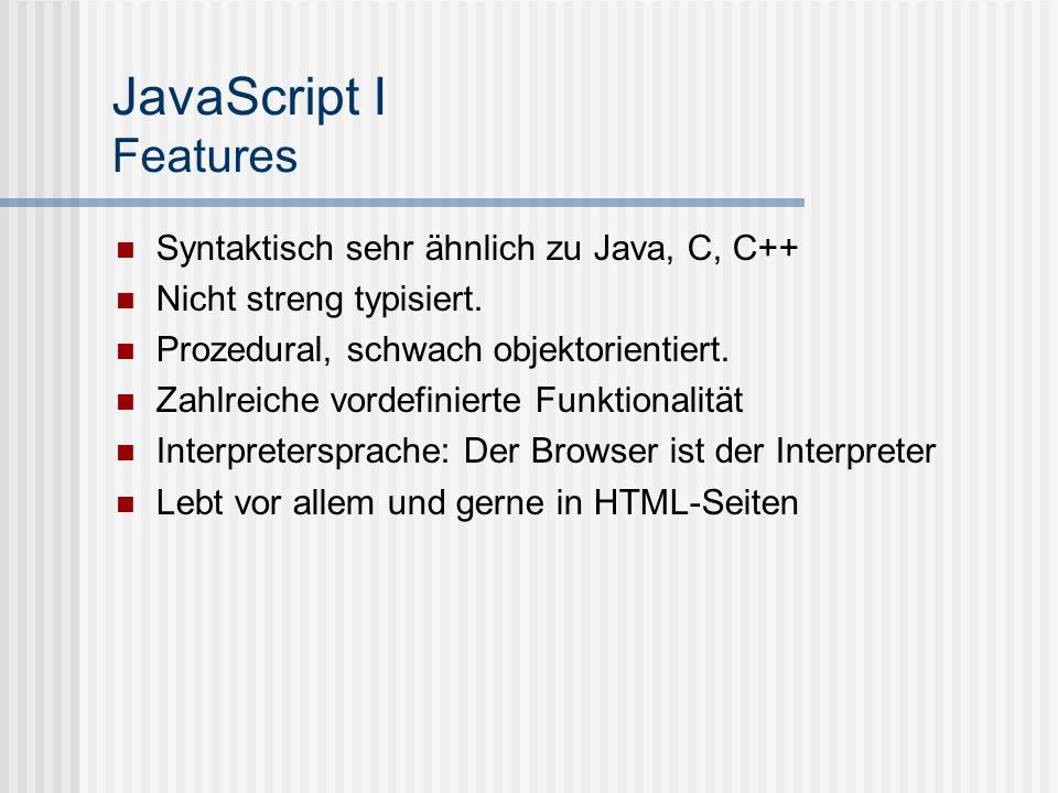 JavaScript I Features Syntaktisch sehr ähnlich zu Java, C, C++