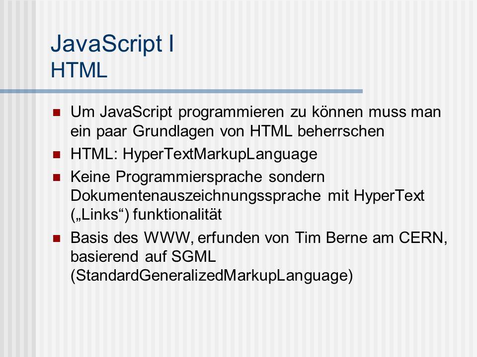 JavaScript I HTML Um JavaScript programmieren zu können muss man ein paar Grundlagen von HTML beherrschen.