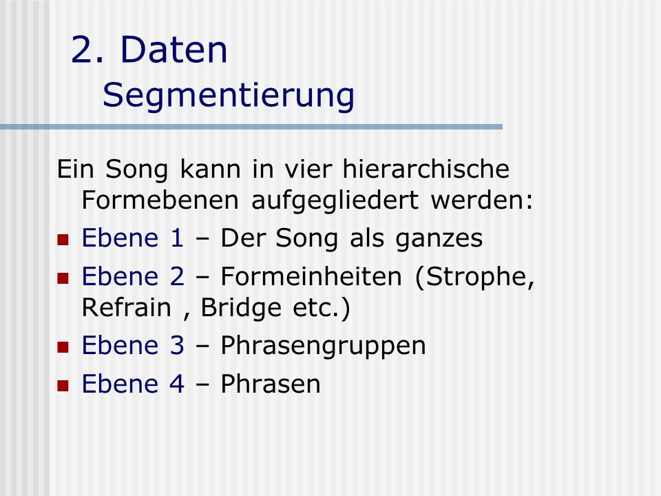 2. Daten Segmentierung Ein Song kann in vier hierarchische Formebenen aufgegliedert werden: Ebene 1 – Der Song als ganzes.