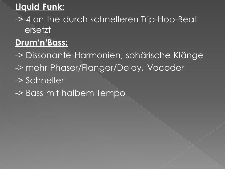 Liquid Funk: -> 4 on the durch schnelleren Trip-Hop-Beat ersetzt. Drum'n'Bass: -> Dissonante Harmonien, sphärische Klänge.