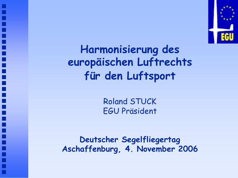 Harmonisierung des europäischen Luftrechts für den Luftsport Roland STUCK EGU Präsident Deutscher Segelfliegertag Aschaffenburg, 4.