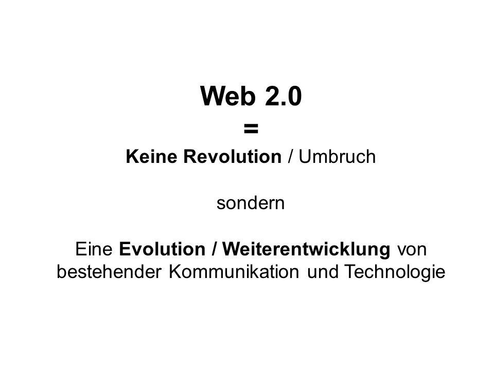 Web 2.0 = Keine Revolution / Umbruch sondern Eine Evolution / Weiterentwicklung von bestehender Kommunikation und Technologie