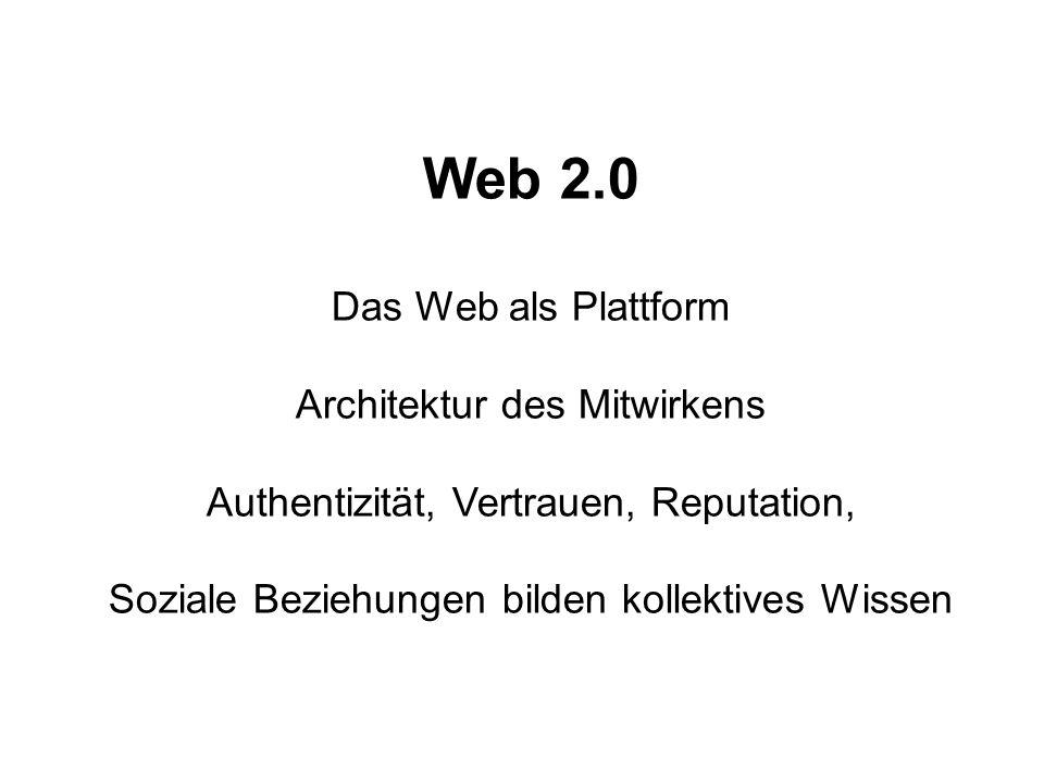 Web 2.0 Das Web als Plattform Architektur des Mitwirkens Authentizität, Vertrauen, Reputation, Soziale Beziehungen bilden kollektives Wissen