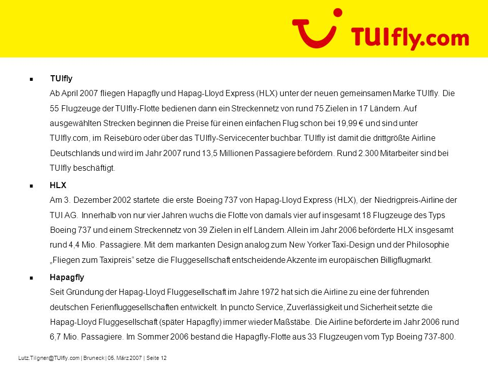 TUIfly Ab April 2007 fliegen Hapagfly und Hapag-Lloyd Express (HLX) unter der neuen gemeinsamen Marke TUIfly. Die 55 Flugzeuge der TUIfly-Flotte bedienen dann ein Streckennetz von rund 75 Zielen in 17 Ländern. Auf ausgewählten Strecken beginnen die Preise für einen einfachen Flug schon bei 19,99 € und sind unter TUIfly.com, im Reisebüro oder über das TUIfly-Servicecenter buchbar. TUIfly ist damit die drittgrößte Airline Deutschlands und wird im Jahr 2007 rund 13,5 Millionen Passagiere befördern. Rund 2.300 Mitarbeiter sind bei TUIfly beschäftigt.