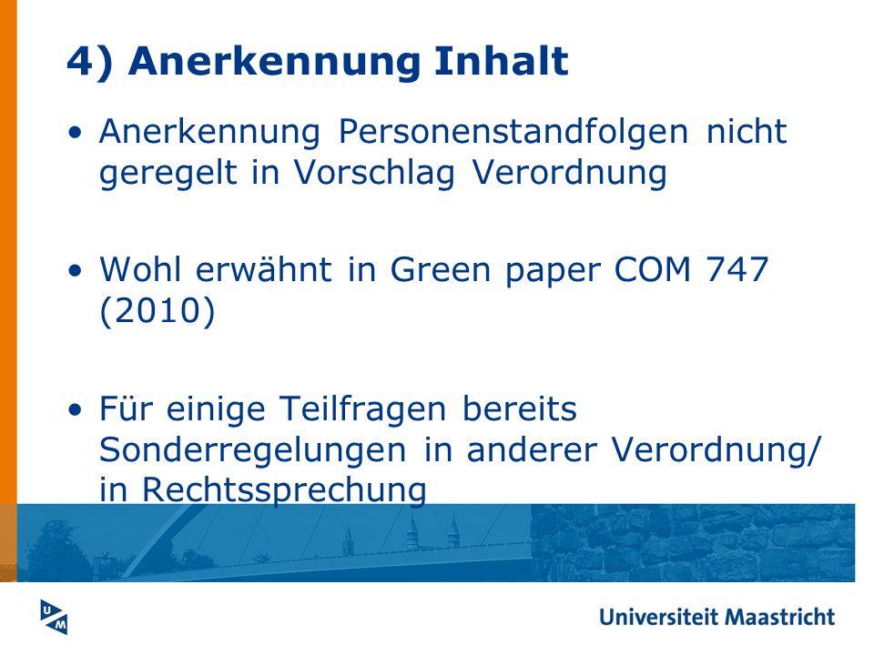 4) Anerkennung Inhalt Anerkennung Personenstandfolgen nicht geregelt in Vorschlag Verordnung. Wohl erwähnt in Green paper COM 747 (2010)