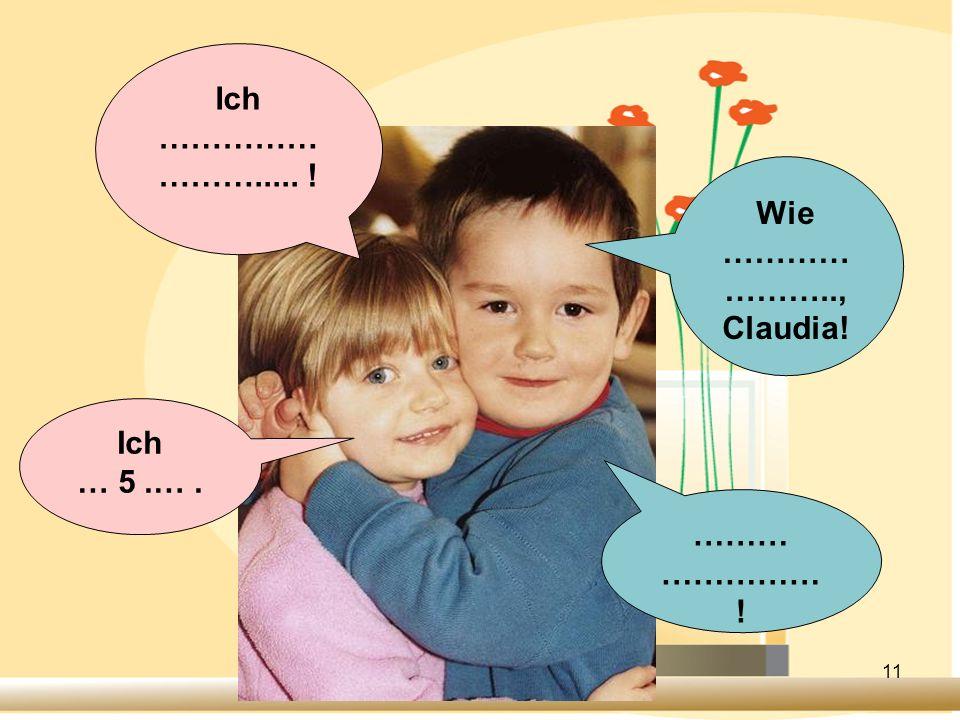 Ich ……………………..... ! Wie ………………….., Claudia! Ich … 5 .… . ……… …………… !