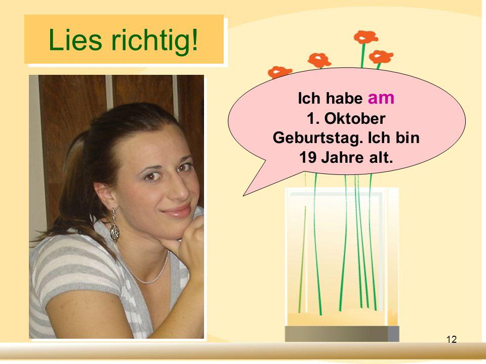 Ich habe am 1. Oktober Geburtstag. Ich bin 19 Jahre alt.