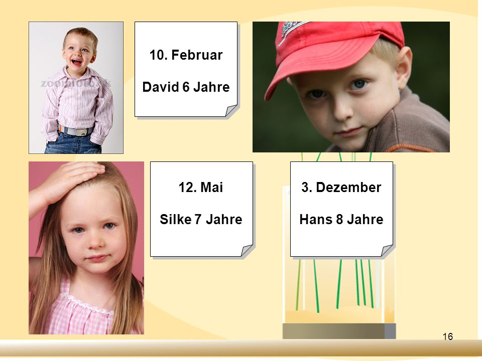 10. Februar David 6 Jahre 12. Mai Silke 7 Jahre 3. Dezember Hans 8 Jahre