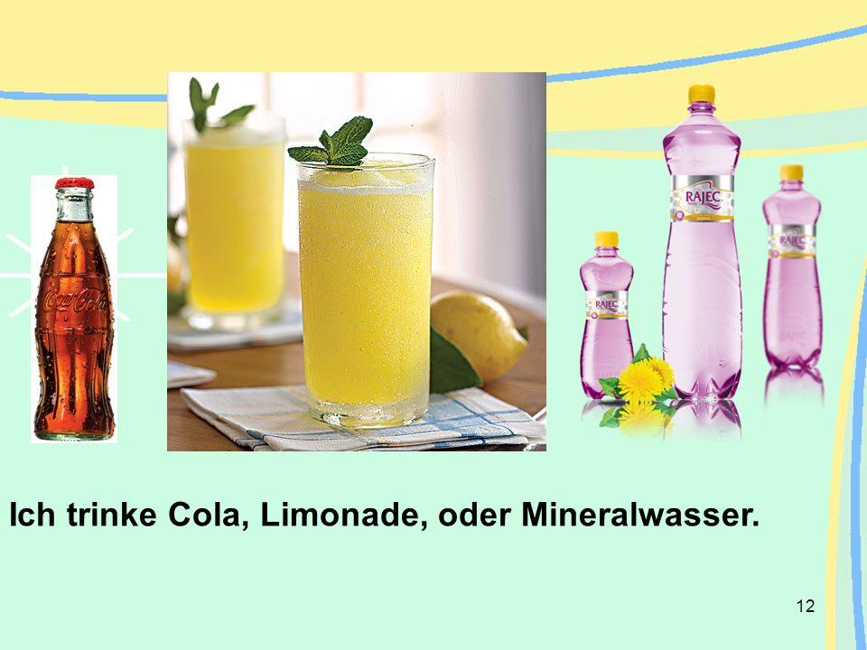 Ich trinke Cola, Limonade, oder Mineralwasser.
