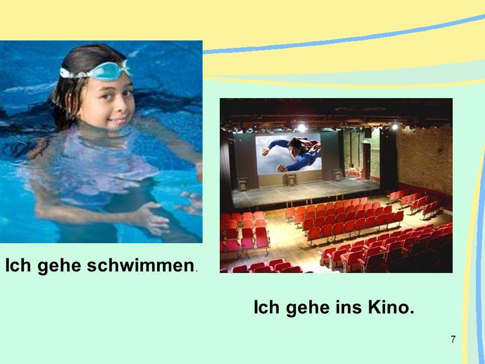 Ich gehe schwimmen. Ich gehe ins Kino.
